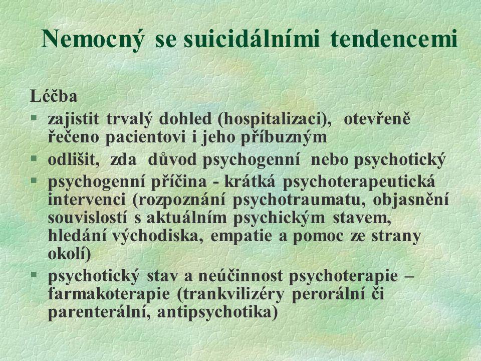 Nemocný se suicidálními tendencemi Léčba §zajistit trvalý dohled (hospitalizaci), otevřeně řečeno pacientovi i jeho příbuzným §odlišit, zda důvod psyc