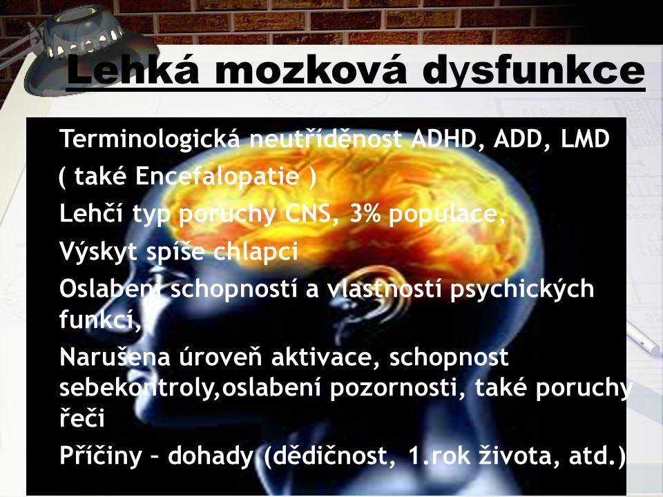 Lehká mozková d y sfunkce Terminologická neutříděnost ADHD, ADD, LMD ( také Encefalopatie ) Lehčí typ poruchy CNS, 3% populace, Výskyt spíše chlapci O