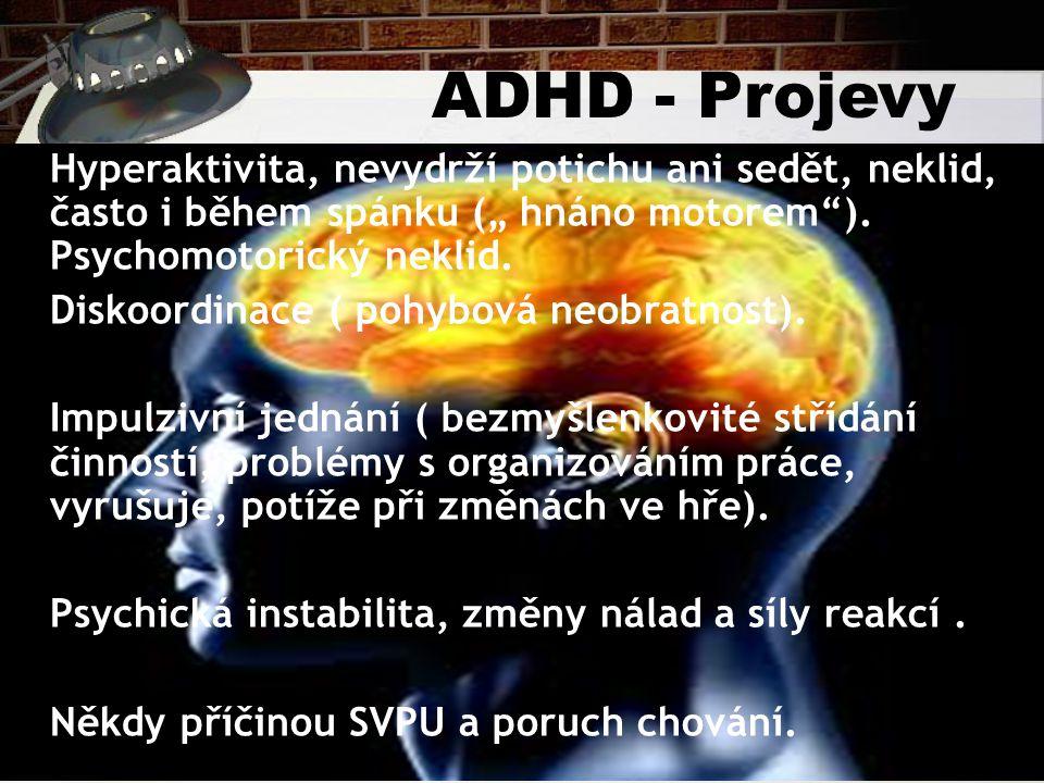 """ADHD - Projevy Hyperaktivita, nevydrží potichu ani sedět, neklid, často i během spánku ("""" hnáno motorem""""). Psychomotorický neklid. Diskoordinace ( poh"""
