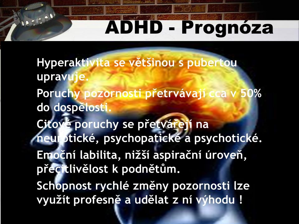 ADHD - Prognóza Hyperaktivita se většinou s pubertou upravuje. Poruchy pozornosti přetrvávají cca v 50% do dospělosti. Citové poruchy se přetvářejí na