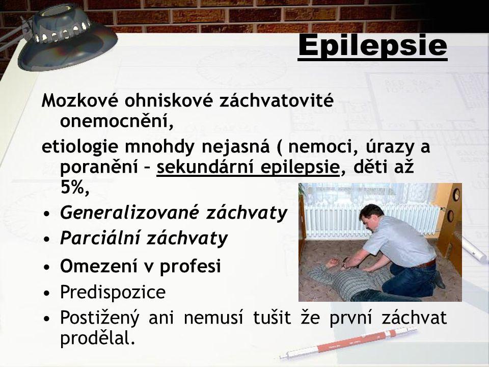 Epilepsie Mozkové ohniskové záchvatovité onemocnění, etiologie mnohdy nejasná ( nemoci, úrazy a poranění – sekundární epilepsie, děti až 5%, Generalizované záchvaty Parciální záchvaty Omezení v profesi Predispozice Postižený ani nemusí tušit že první záchvat prodělal.