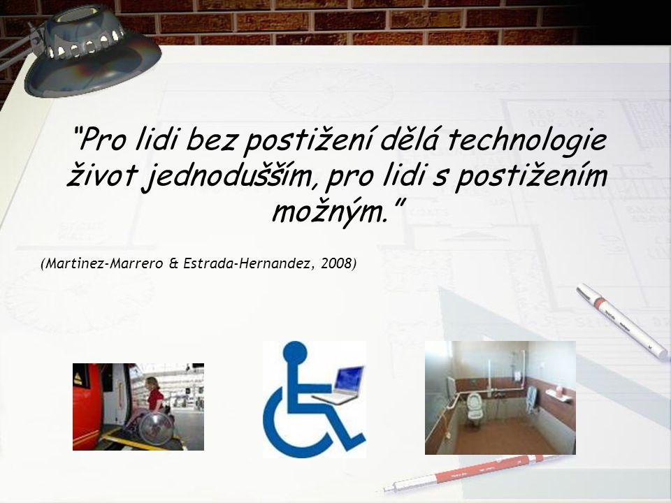 Pro lidi bez postižení dělá technologie život jednodušším, pro lidi s postižením možným. (Martinez-Marrero & Estrada-Hernandez, 2008)