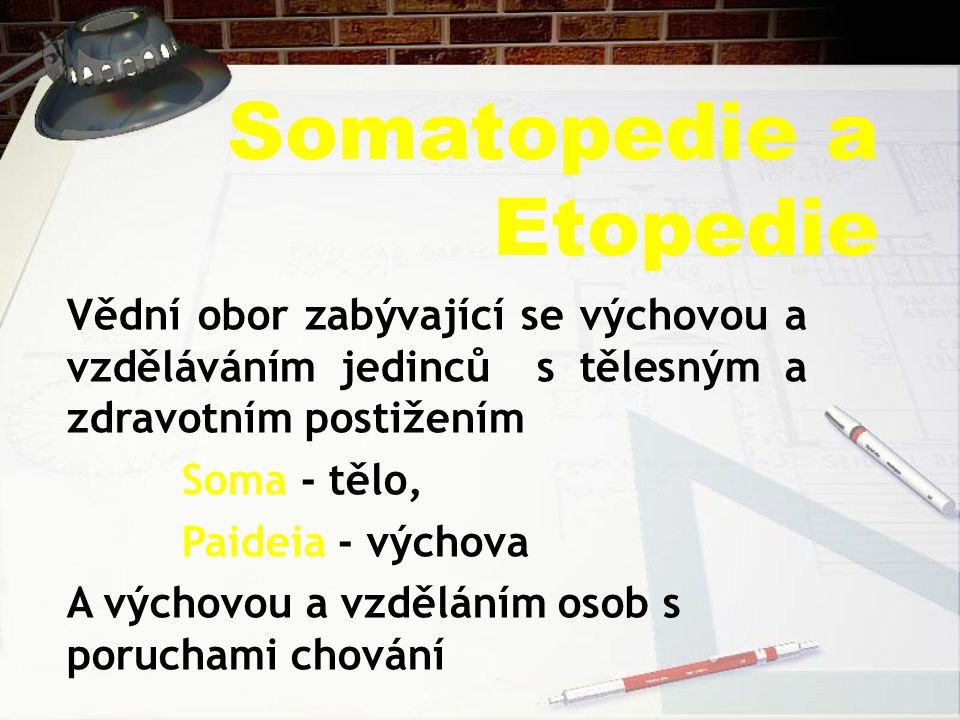Somatopedie a Etopedie Vědní obor zabývající se výchovou a vzděláváním jedinců s tělesným a zdravotním postižením Soma - tělo, Paideia - výchova A výchovou a vzděláním osob s poruchami chování