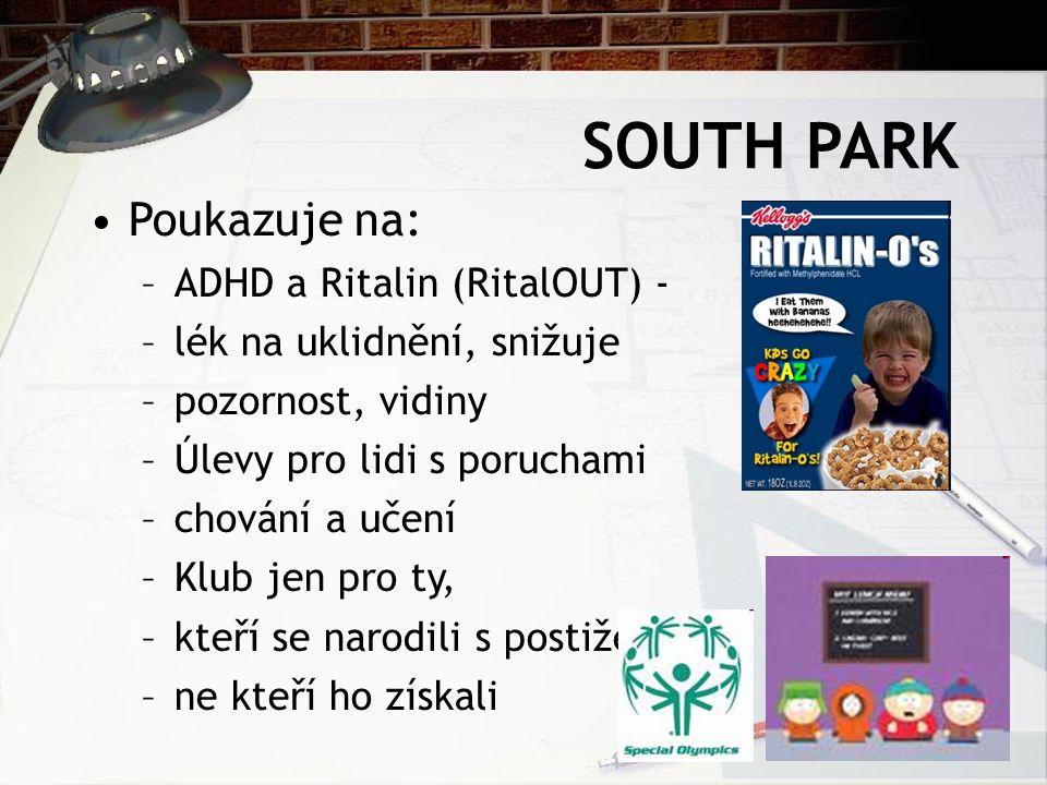 SOUTH PARK Poukazuje na: –ADHD a Ritalin (RitalOUT) - –lék na uklidnění, snižuje –pozornost, vidiny –Úlevy pro lidi s poruchami –chování a učení –Klub