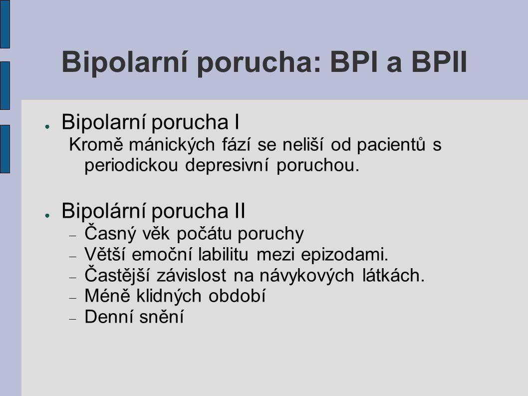 Bipolarní porucha: BPI a BPII ● Bipolarní porucha I Kromě mánických fází se neliší od pacientů s periodickou depresivní poruchou. ● Bipolární porucha