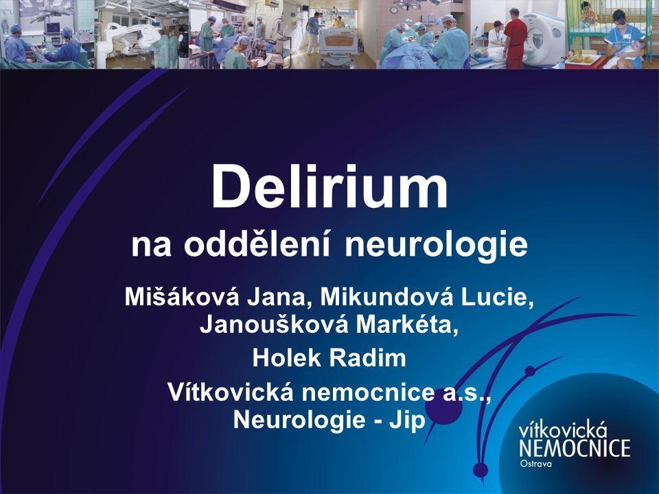 Delirium na oddělení neurologie Mišáková Jana, Mikundová Lucie, Janoušková Markéta, Holek Radim Vítkovická nemocnice a.s., Neurologie - Jip