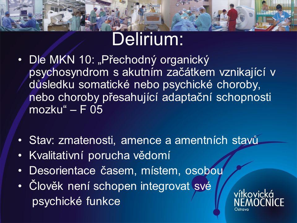 """Delirium: Dle MKN 10: """"Přechodný organický psychosyndrom s akutním začátkem vznikající v důsledku somatické nebo psychické choroby, nebo choroby přesahující adaptační schopnosti mozku – F 05 Stav: zmatenosti, amence a amentních stavů Kvalitativní porucha vědomí Desorientace časem, místem, osobou Člověk není schopen integrovat své psychické funkce"""