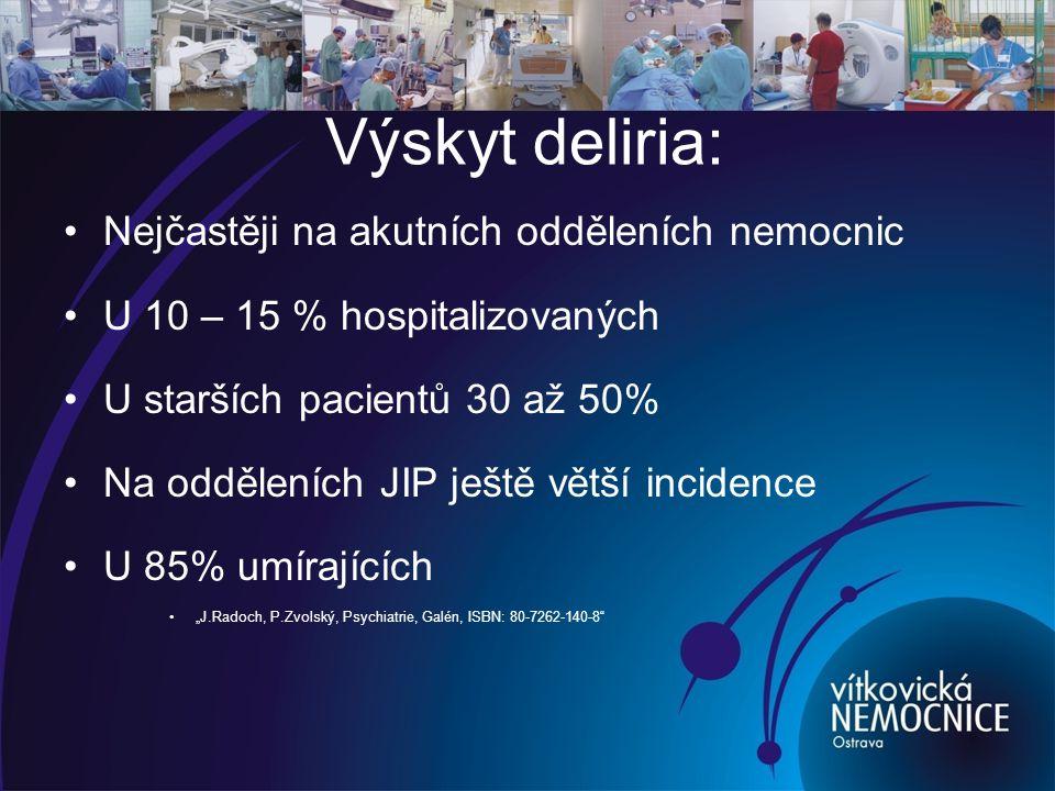 """Výskyt deliria: Nejčastěji na akutních odděleních nemocnic U 10 – 15 % hospitalizovaných U starších pacientů 30 až 50% Na odděleních JIP ještě větší incidence U 85% umírajících """"J.Radoch, P.Zvolský, Psychiatrie, Galén, ISBN: 80-7262-140-8"""