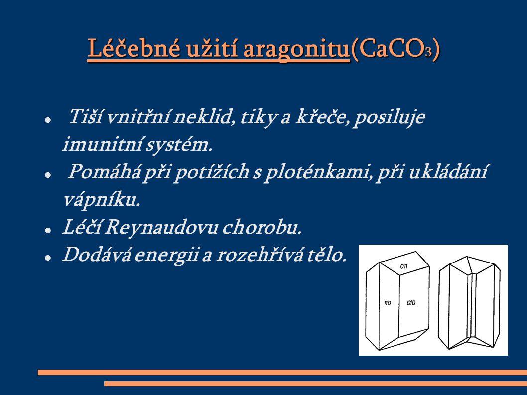 Léčebné užití aragonitu(CaCO 3 ) Tiší vnitřní neklid, tiky a křeče, posiluje imunitní systém.
