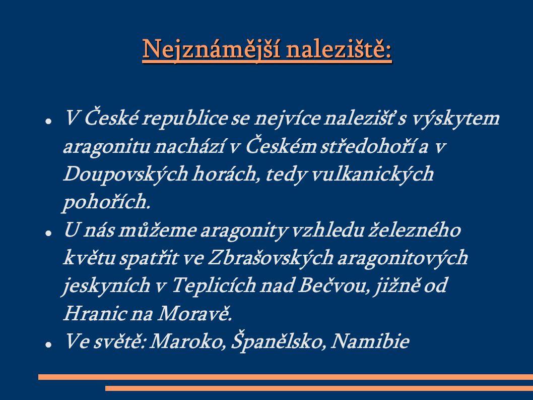 Nejznámější naleziště: V České republice se nejvíce nalezišť s výskytem aragonitu nachází v Českém středohoří a v Doupovských horách, tedy vulkanických pohořích.