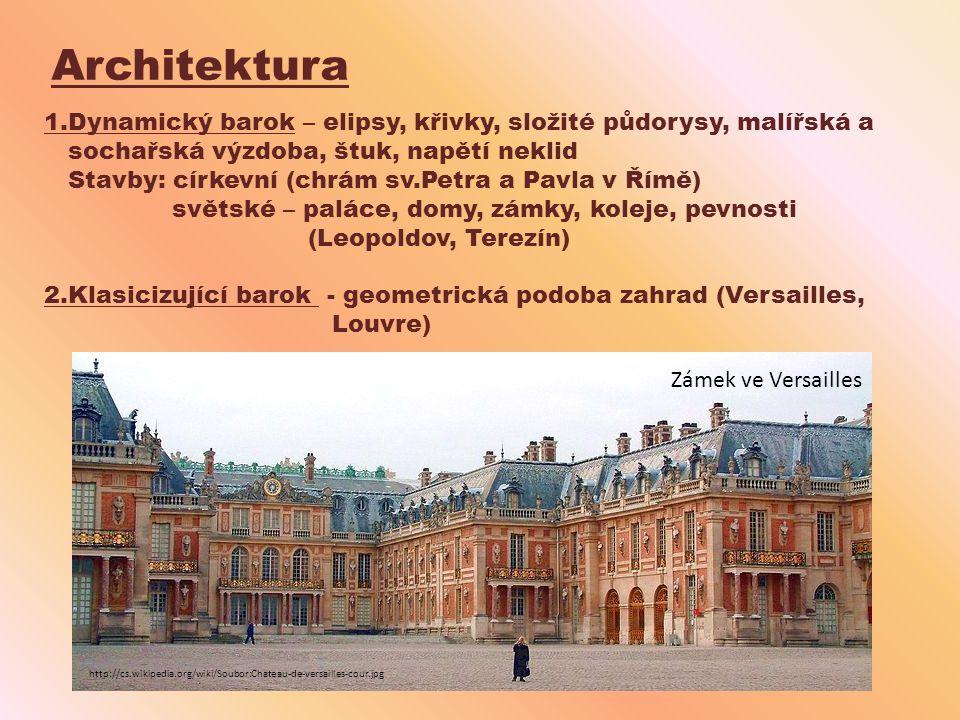 Architektura 1.Dynamický barok – elipsy, křivky, složité půdorysy, malířská a sochařská výzdoba, štuk, napětí neklid Stavby: církevní (chrám sv.Petra a Pavla v Římě) světské – paláce, domy, zámky, koleje, pevnosti (Leopoldov, Terezín) 2.Klasicizující barok - geometrická podoba zahrad (Versailles, Louvre) http://cs.wikipedia.org/wiki/Soubor:Chateau-de-versailles-cour.jpg Zámek ve Versailles