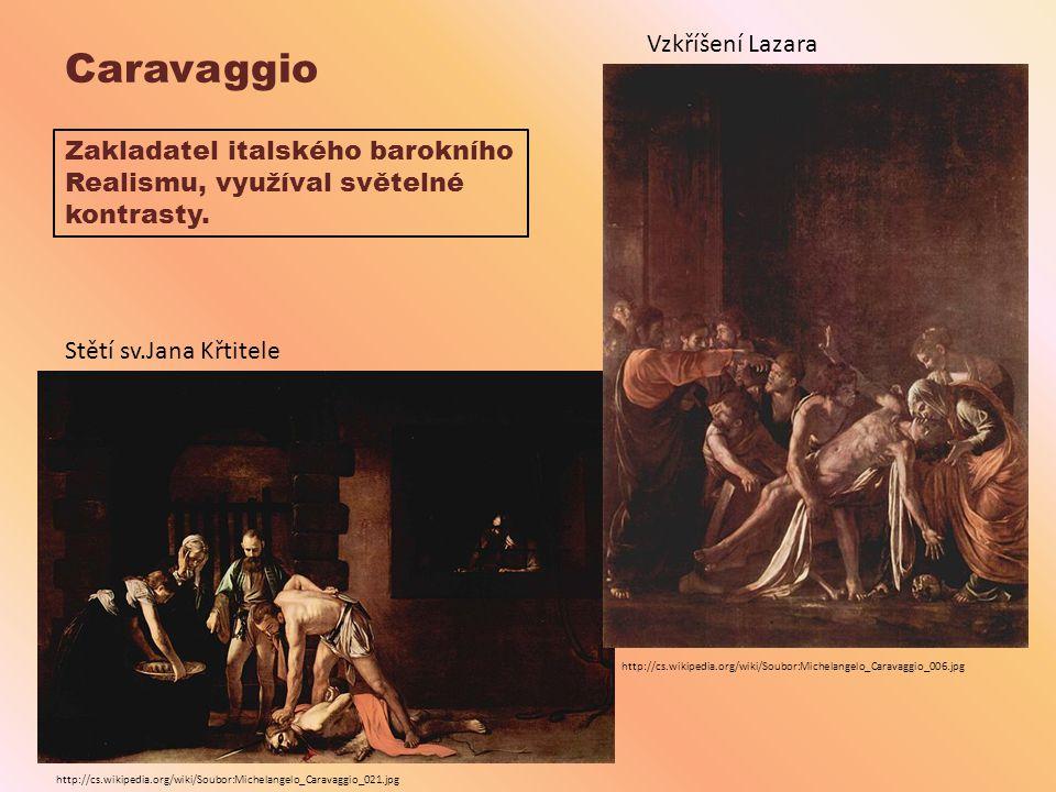 Caravaggio Vzkříšení Lazara Stětí sv.Jana Křtitele Zakladatel italského barokního Realismu, využíval světelné kontrasty. http://cs.wikipedia.org/wiki/