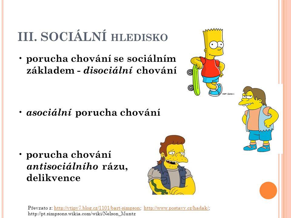 III. SOCIÁLNÍ HLEDISKO porucha chování se sociálním základem - disociální chování asociální porucha chování porucha chování antisociálního rázu, delik