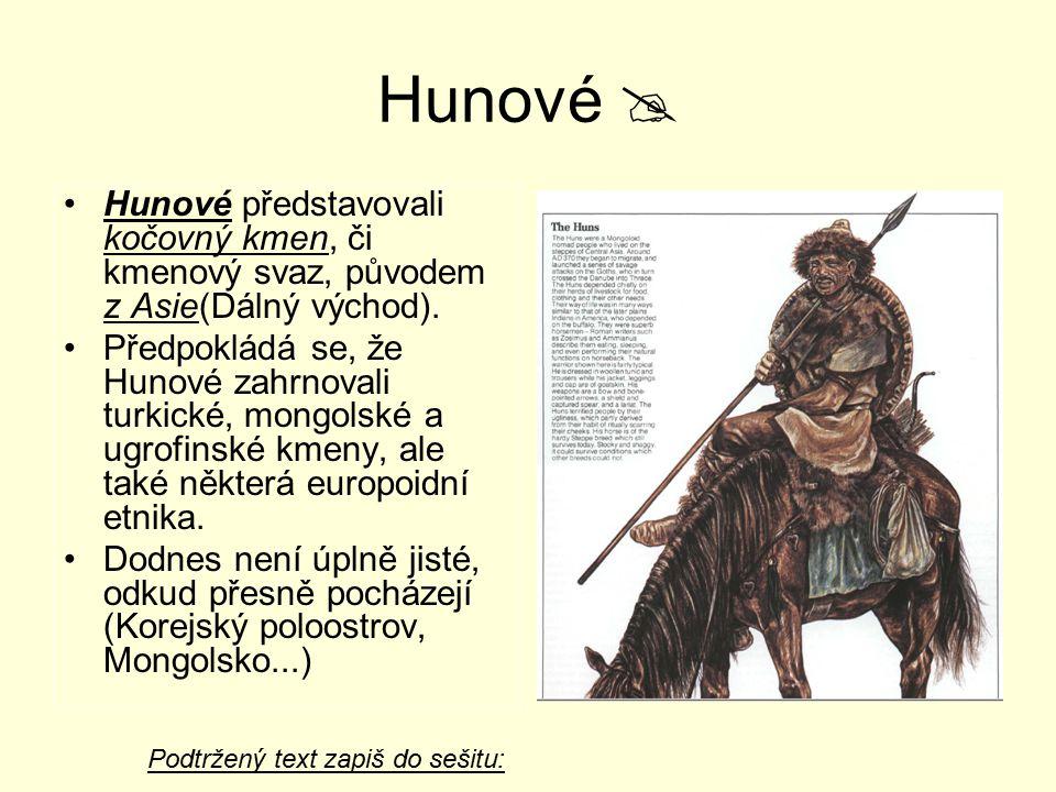 Hunové  Hunové představovali kočovný kmen, či kmenový svaz, původem z Asie(Dálný východ). Předpokládá se, že Hunové zahrnovali turkické, mongolské a