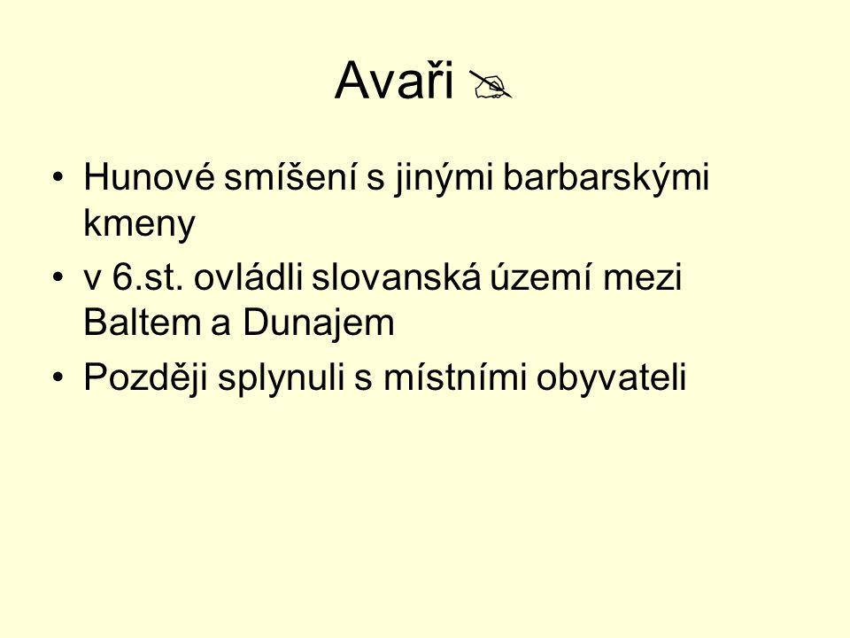 Avaři  Hunové smíšení s jinými barbarskými kmeny v 6.st. ovládli slovanská území mezi Baltem a Dunajem Později splynuli s místními obyvateli