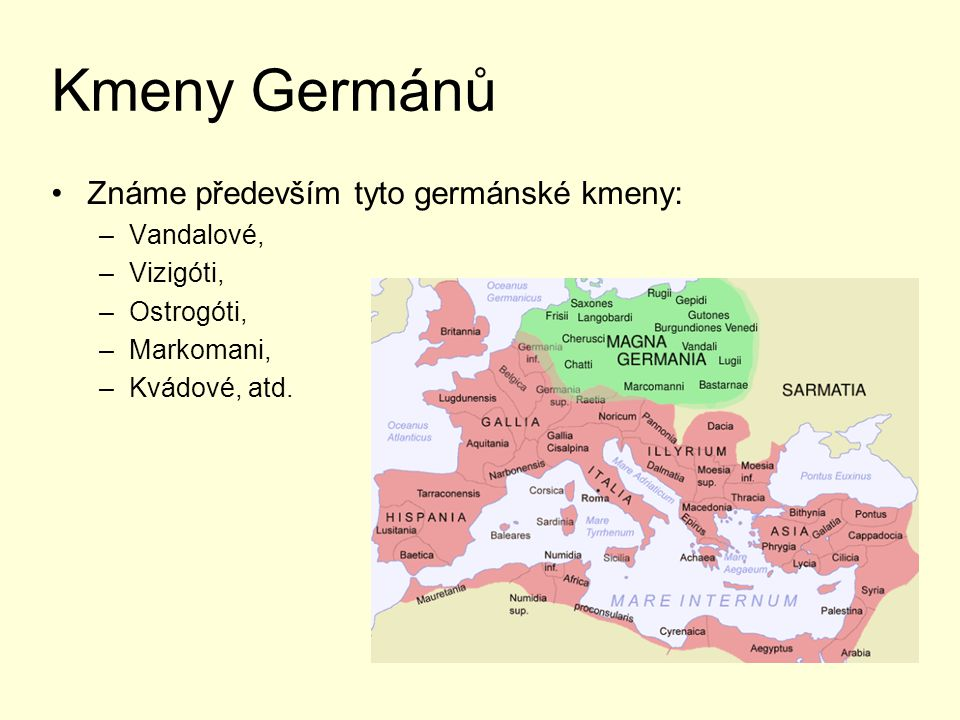 Kmeny Germánů Známe především tyto germánské kmeny: –Vandalové, –Vizigóti, –Ostrogóti, –Markomani, –Kvádové, atd.