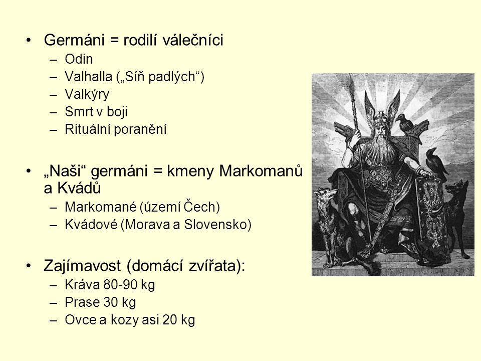"""Germáni = rodilí válečníci –Odin –Valhalla (""""Síň padlých ) –Valkýry –Smrt v boji –Rituální poranění """"Naši germáni = kmeny Markomanů a Kvádů –Markomané (území Čech) –Kvádové (Morava a Slovensko) Zajímavost (domácí zvířata): –Kráva 80-90 kg –Prase 30 kg –Ovce a kozy asi 20 kg"""