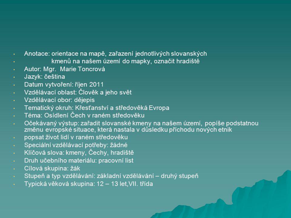 Anotace: orientace na mapě, zařazení jednotlivých slovanských kmenů na našem území do mapky, označit hradiště Autor: Mgr. Marie Toncrová Jazyk: češtin