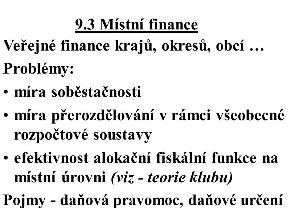 9.3 Místní finance Veřejné finance krajů, okresů, obcí … Problémy: míra soběstačnosti míra přerozdělování v rámci všeobecné rozpočtové soustavy efekti