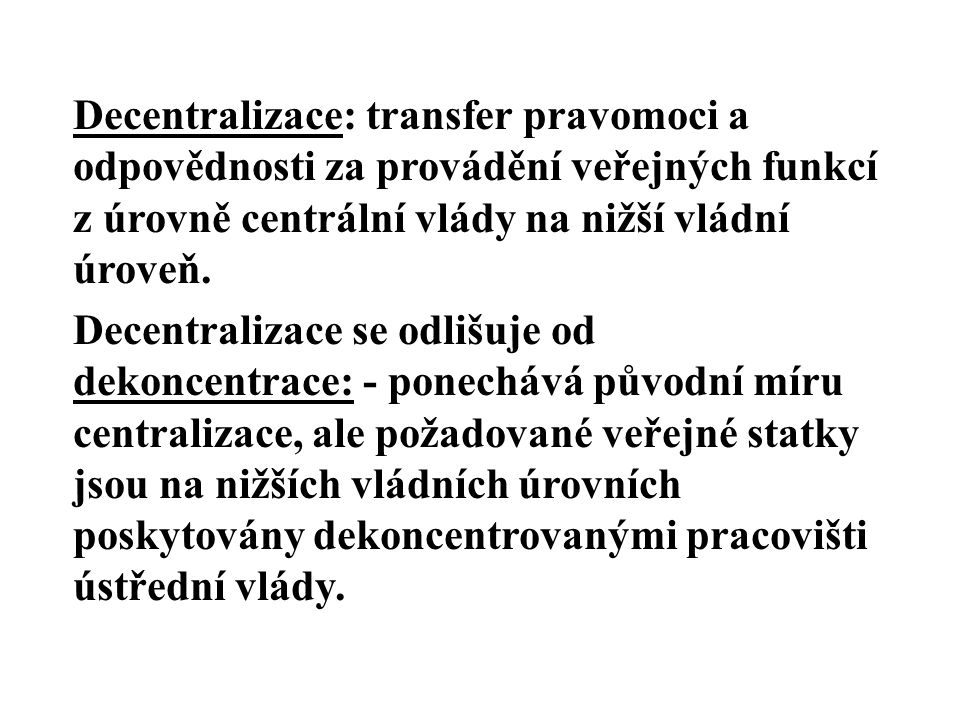 Decentralizace: transfer pravomoci a odpovědnosti za provádění veřejných funkcí z úrovně centrální vlády na nižší vládní úroveň. Decentralizace se odl