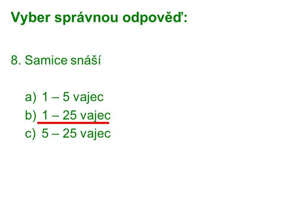 Vyber správnou odpověď: 8. Samice snáší a)1 – 5 vajec b)1 – 25 vajec c)5 – 25 vajec