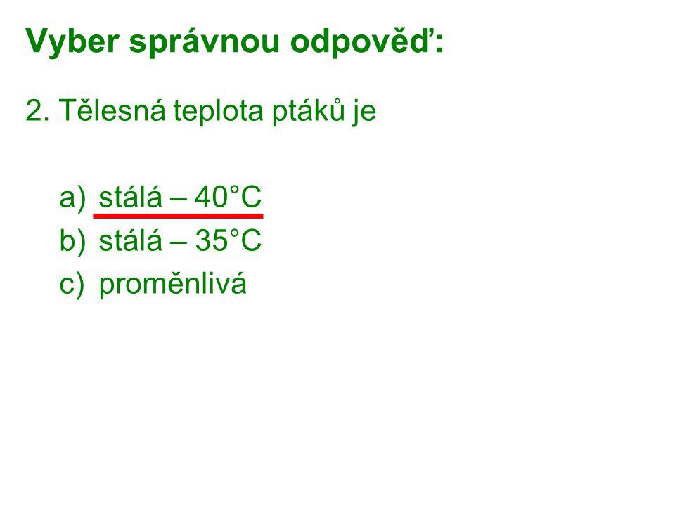Vyber správnou odpověď: 2. Tělesná teplota ptáků je a)stálá – 40°C b)stálá – 35°C c)proměnlivá