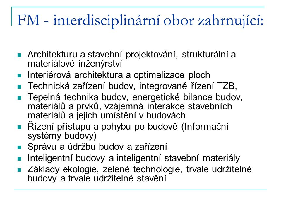 FM - interdisciplinární obor zahrnující: Architekturu a stavební projektování, strukturální a materiálové inženýrství Interiérová architektura a optimalizace ploch Technická zařízení budov, integrované řízení TZB, Tepelná technika budov, energetické bilance budov, materiálů a prvků, vzájemná interakce stavebních materiálů a jejich umístění v budovách Řízení přístupu a pohybu po budově (Informační systémy budovy) Správu a údržbu budov a zařízení Inteligentní budovy a inteligentní stavební materiály Základy ekologie, zelené technologie, trvale udržitelné budovy a trvale udržitelné stavění
