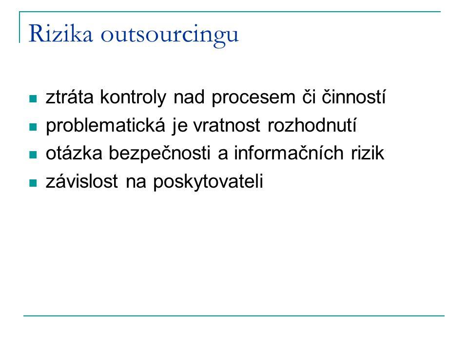 Rizika outsourcingu ztráta kontroly nad procesem či činností problematická je vratnost rozhodnutí otázka bezpečnosti a informačních rizik závislost na poskytovateli