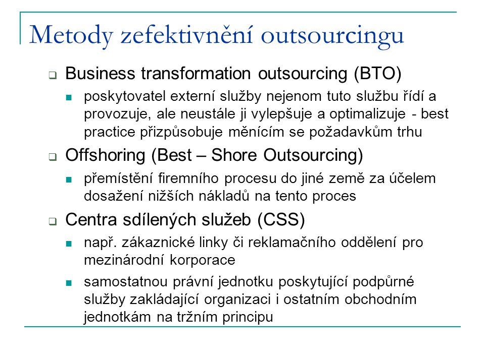 Metody zefektivnění outsourcingu  Business transformation outsourcing (BTO) poskytovatel externí služby nejenom tuto službu řídí a provozuje, ale neustále ji vylepšuje a optimalizuje - best practice přizpůsobuje měnícím se požadavkům trhu  Offshoring (Best – Shore Outsourcing) přemístění firemního procesu do jiné země za účelem dosažení nižších nákladů na tento proces  Centra sdílených služeb (CSS) např.