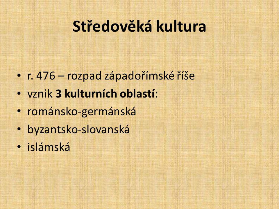 Středověká kultura r. 476 – rozpad západořímské říše vznik 3 kulturních oblastí: románsko-germánská byzantsko-slovanská islámská