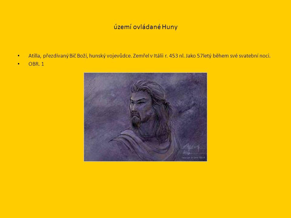 území ovládané Huny Atilla, přezdívaný Bič Boží, hunský vojevůdce.