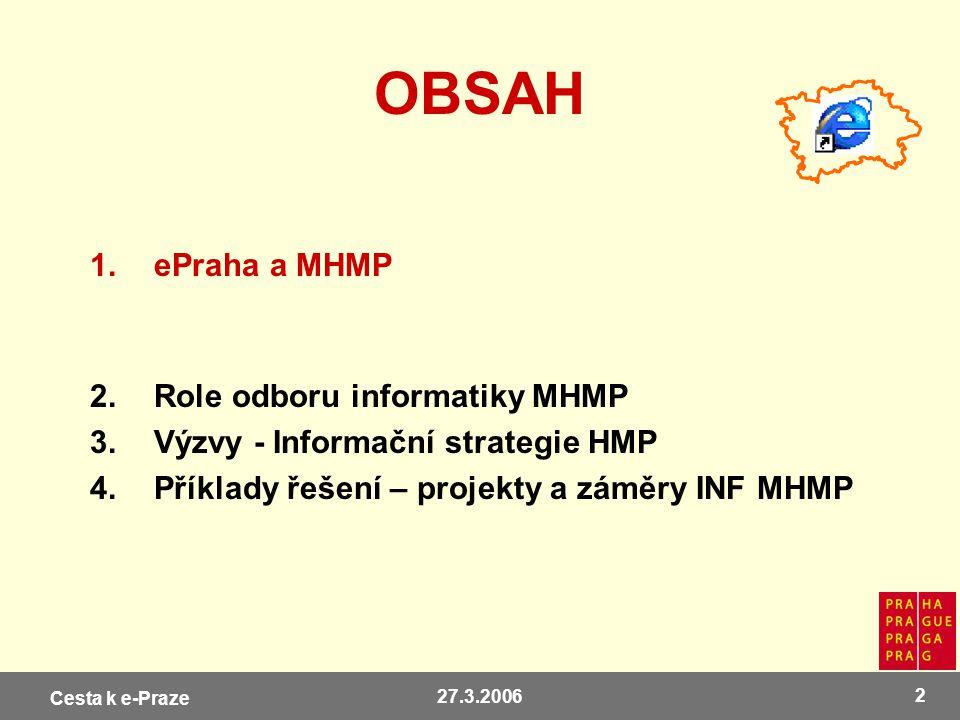 Cesta k e-Praze 27.3.2006 2 OBSAH 1.ePraha a MHMP 2.Role odboru informatiky MHMP 3.Výzvy - Informační strategie HMP 4.Příklady řešení – projekty a zám