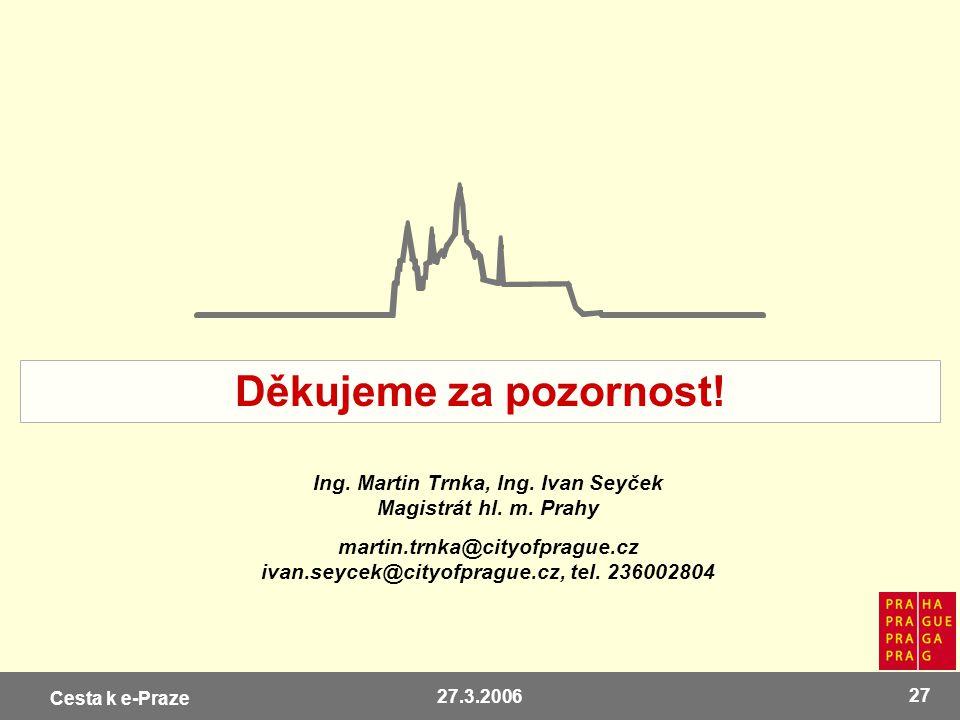 Cesta k e-Praze 27.3.2006 27 Ing. Martin Trnka, Ing. Ivan Seyček Magistrát hl. m. Prahy martin.trnka@cityofprague.cz ivan.seycek@cityofprague.cz, tel.