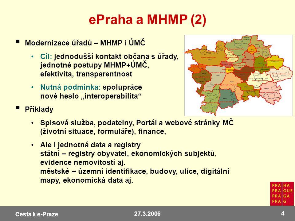 Cesta k e-Praze 27.3.2006 4 ePraha a MHMP (2)  Modernizace úřadů – MHMP i ÚMČ Cíl: jednodušší kontakt občana s úřady, jednotné postupy MHMP+ÚMČ, efek