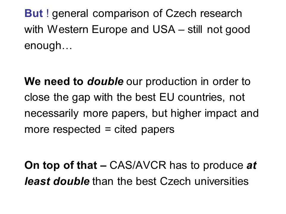 But ! general comparison of Czech research with Western Europe and USA – still not good enough… We need to double our production in order to close the