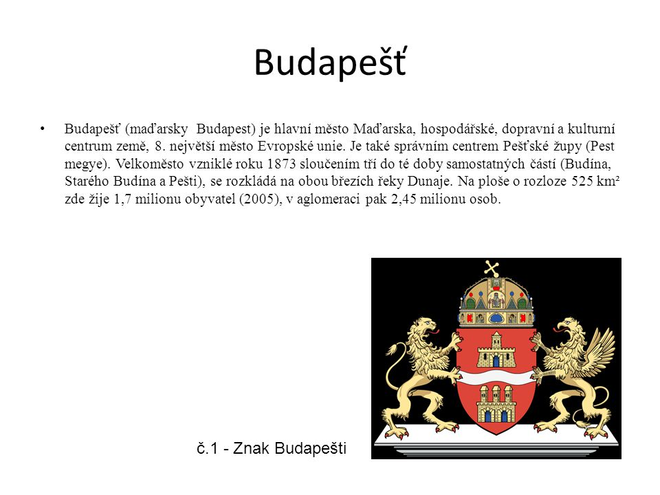 Budapešť Budapešť (maďarsky Budapest) je hlavní město Maďarska, hospodářské, dopravní a kulturní centrum země, 8. největší město Evropské unie. Je tak
