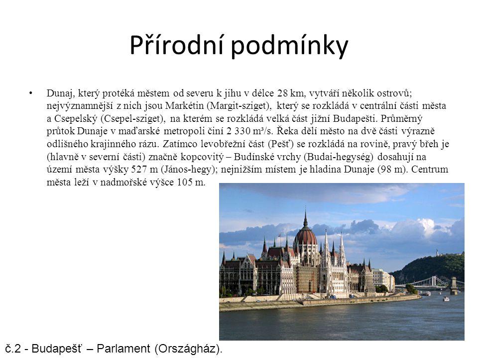 Přírodní podmínky Dunaj, který protéká městem od severu k jihu v délce 28 km, vytváří několik ostrovů; nejvýznamnější z nich jsou Markétin (Margit-sziget), který se rozkládá v centrální části města a Csepelský (Csepel-sziget), na kterém se rozkládá velká část jižní Budapešti.