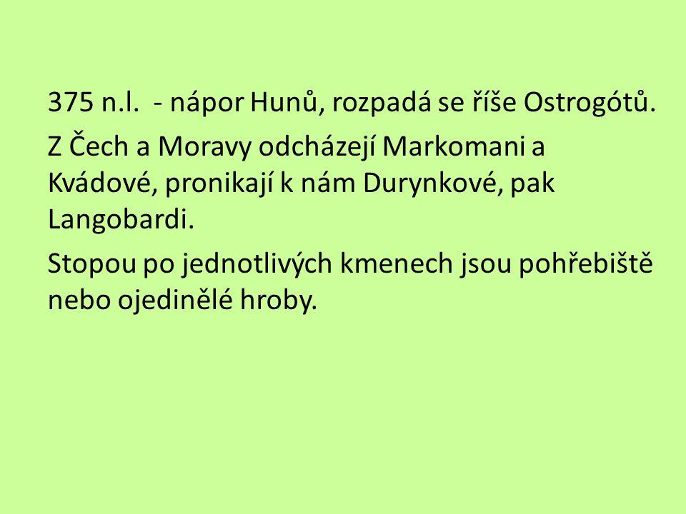 375 n.l. - nápor Hunů, rozpadá se říše Ostrogótů. Z Čech a Moravy odcházejí Markomani a Kvádové, pronikají k nám Durynkové, pak Langobardi. Stopou po