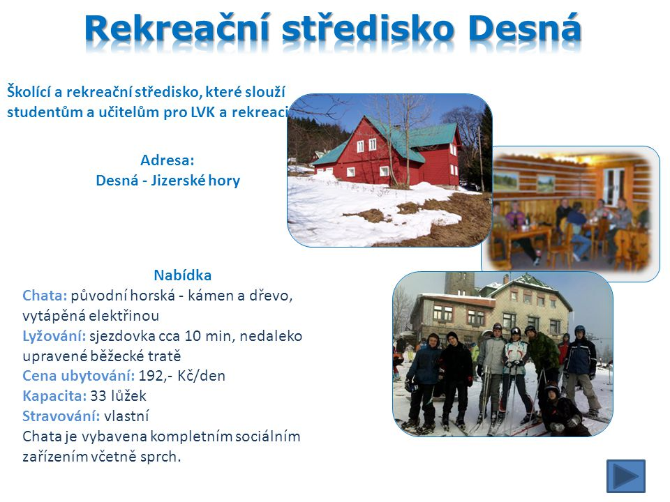 Školící a rekreační středisko, které slouží studentům a učitelům pro LVK a rekreaci Adresa: Desná - Jizerské hory Nabídka Chata: původní horská - kámen a dřevo, vytápěná elektřinou Lyžování: sjezdovka cca 10 min, nedaleko upravené běžecké tratě Cena ubytování: 192,- Kč/den Kapacita: 33 lůžek Stravování: vlastní Chata je vybavena kompletním sociálním zařízením včetně sprch.
