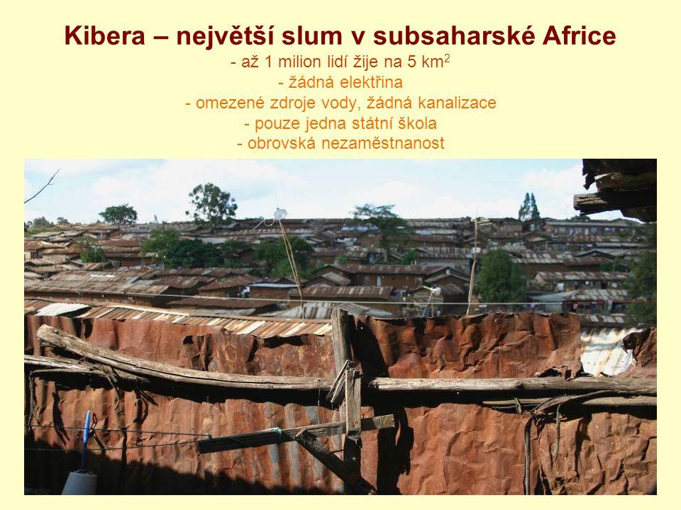 Kibera – největší slum v subsaharské Africe - až 1 milion lidí žije na 5 km 2 - žádná elektřina - omezené zdroje vody, žádná kanalizace - pouze jedna
