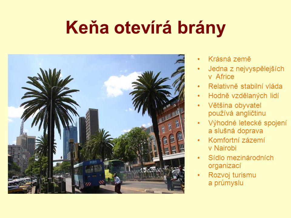 Keňa otevírá brány Krásná země Jedna z nejvyspělejších v Africe Relativně stabilní vláda Hodně vzdělaných lidí Většina obyvatel používá angličtinu Výh