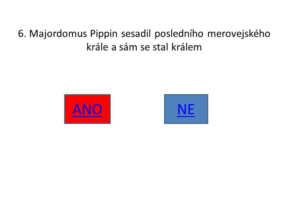 6. Majordomus Pippin sesadil posledního merovejského krále a sám se stal králem ANONE