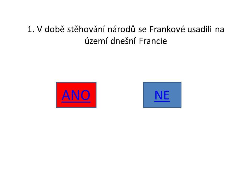 1. V době stěhování národů se Frankové usadili na území dnešní Francie ANO NE