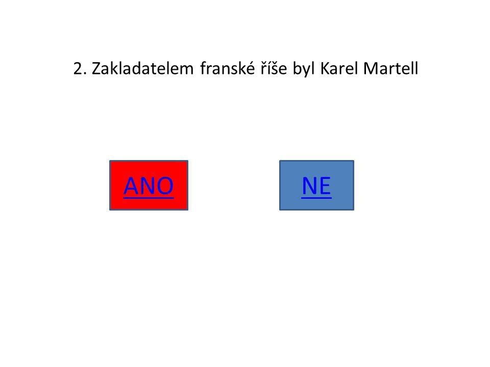 2. Zakladatelem franské říše byl Karel Martell ANONE