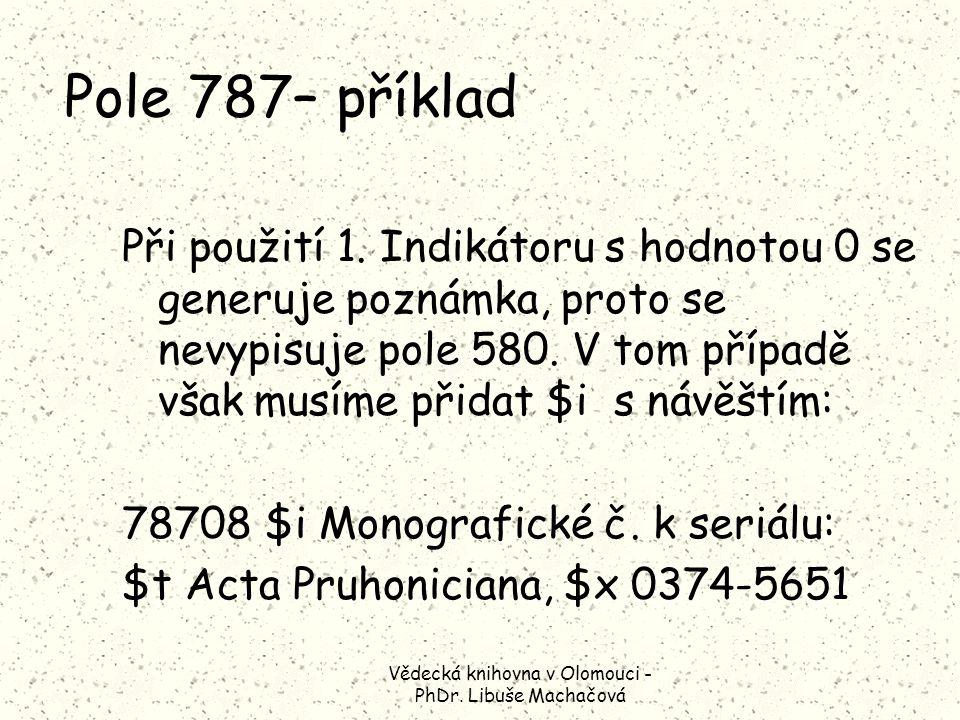 Vědecká knihovna v Olomouci - PhDr. Libuše Machačová Pole 787– příklad Při použití 1.