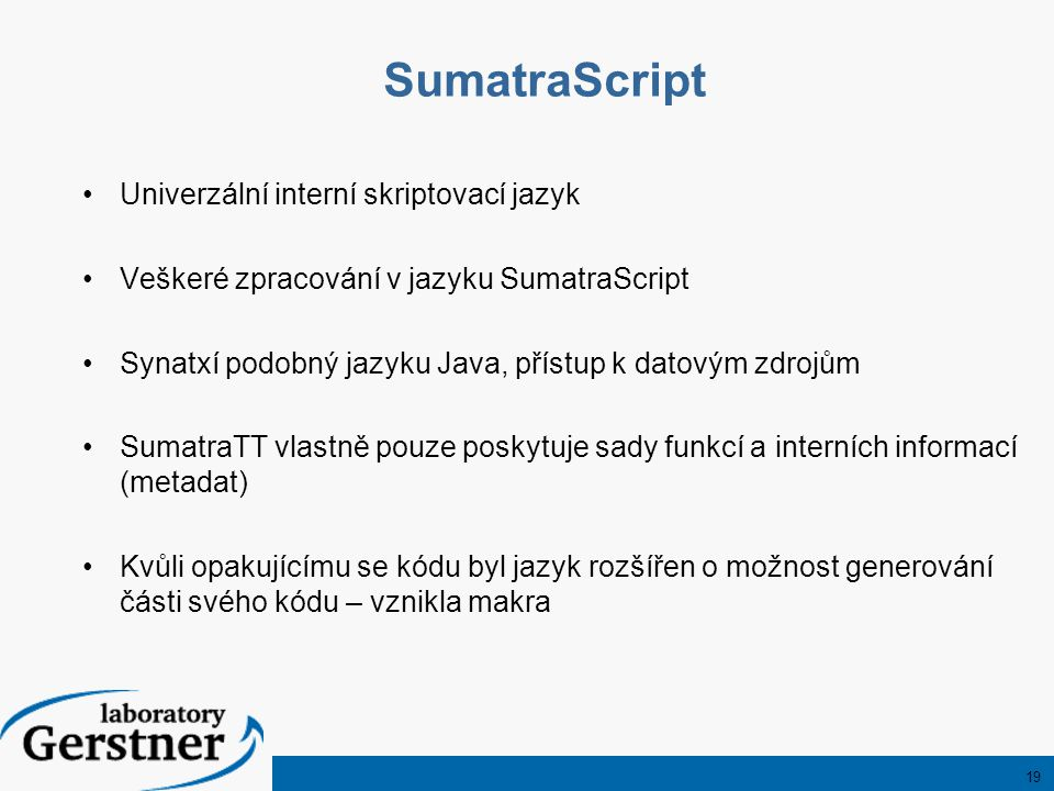 19 SumatraScript Univerzální interní skriptovací jazyk Veškeré zpracování v jazyku SumatraScript Synatxí podobný jazyku Java, přístup k datovým zdrojům SumatraTT vlastně pouze poskytuje sady funkcí a interních informací (metadat) Kvůli opakujícímu se kódu byl jazyk rozšířen o možnost generování části svého kódu – vznikla makra