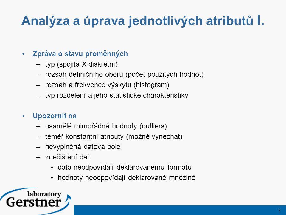 7 Analýza a úprava jednotlivých atributů I. Zpráva o stavu proměnných –typ (spojitá X diskrétní) –rozsah definičního oboru (počet použitých hodnot) –r