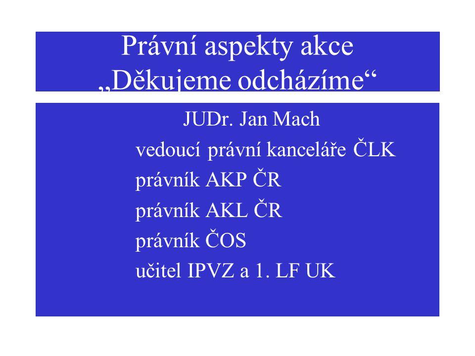 """Právní aspekty akce """"Děkujeme odcházíme"""" JUDr. Jan Mach vedoucí právní kanceláře ČLK právník AKP ČR právník AKL ČR právník ČOS učitel IPVZ a 1. LF UK"""