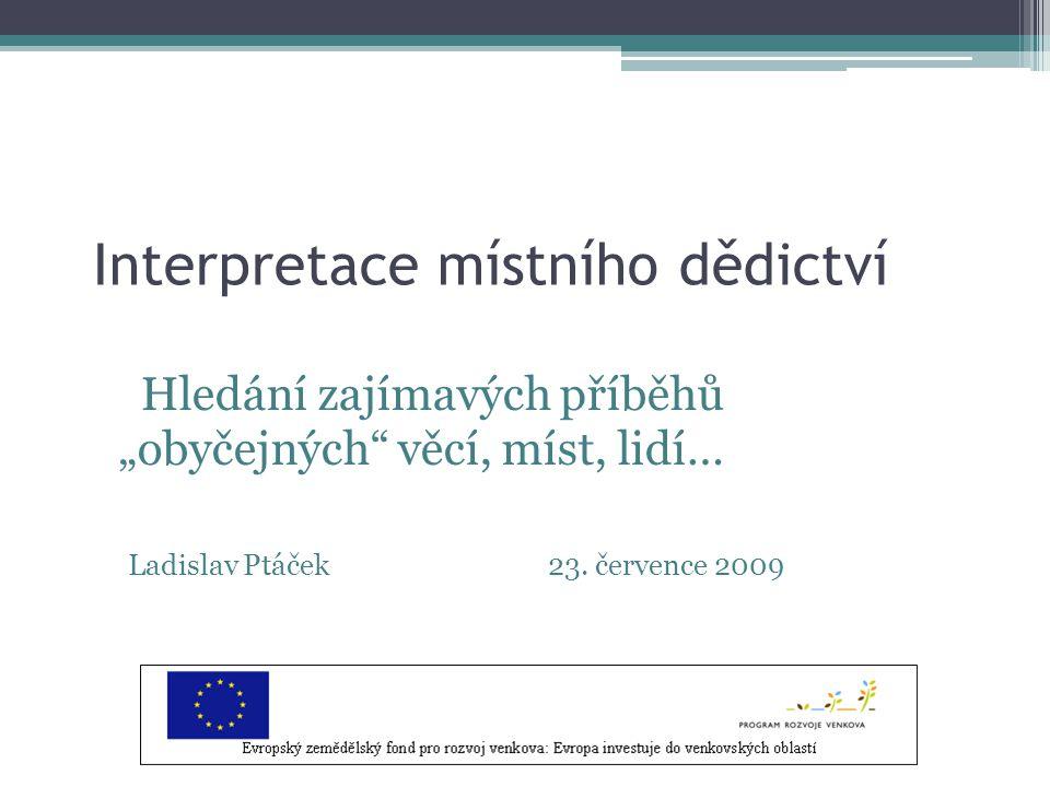 """Interpretace místního dědictví Hledání zajímavých příběhů """"obyčejných věcí, míst, lidí… Ladislav Ptáček23."""