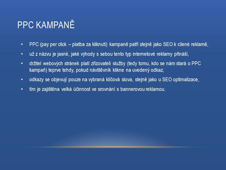 PPC KAMPANĚ PPC (pay per click – platba za kliknutí) kampaně patří stejně jako SEO k cílené reklamě, už z názvu je jasné, jaké výhody s sebou tento typ internetové reklamy přináší, držitel webových stránek platí zřizovateli služby (tedy tomu, kdo se nám stará o PPC kampaň) teprve tehdy, pokud návštěvník klikne na uvedený odkaz, odkazy se objevují pouze na vybraná klíčová slova, stejně jako u SEO optimalizace, tím je zajištěna velká účinnost ve srovnání s bannerovou reklamou.